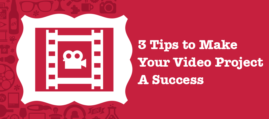 3 Tips to Make Your Video Project A Success Blog 900x400.png